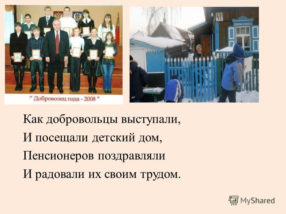 Как добровольцы выступали, И посещали детский дом, Пенсионеров поздравляли И радовали их своим трудом.