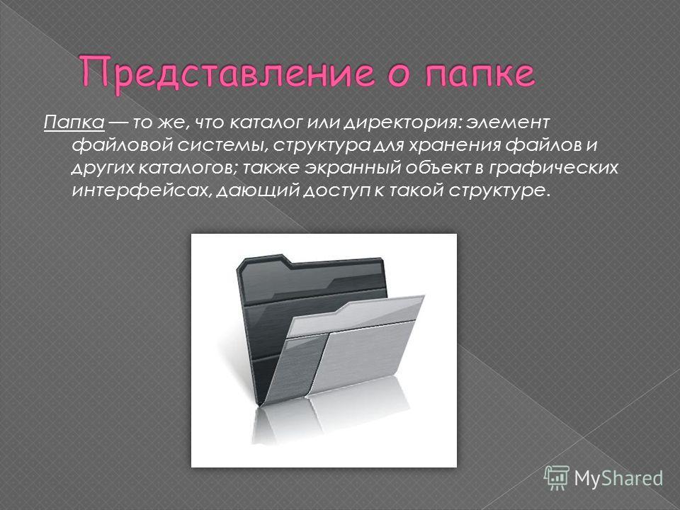 Папка то же, что каталог или директория: элемент файловой системы, структура для хранения файлов и других каталогов; также экранный объект в графических интерфейсах, дающий доступ к такой структуре.