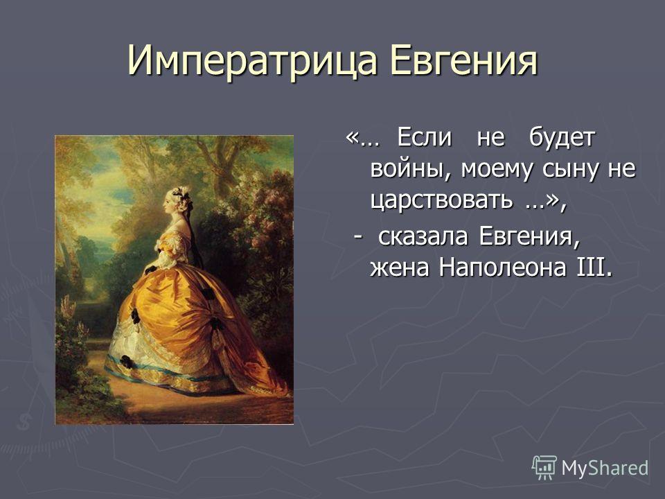 Императрица Евгения «… Если не будет войны, моему сыну не царствовать …», - сказала Евгения, жена Наполеона III.