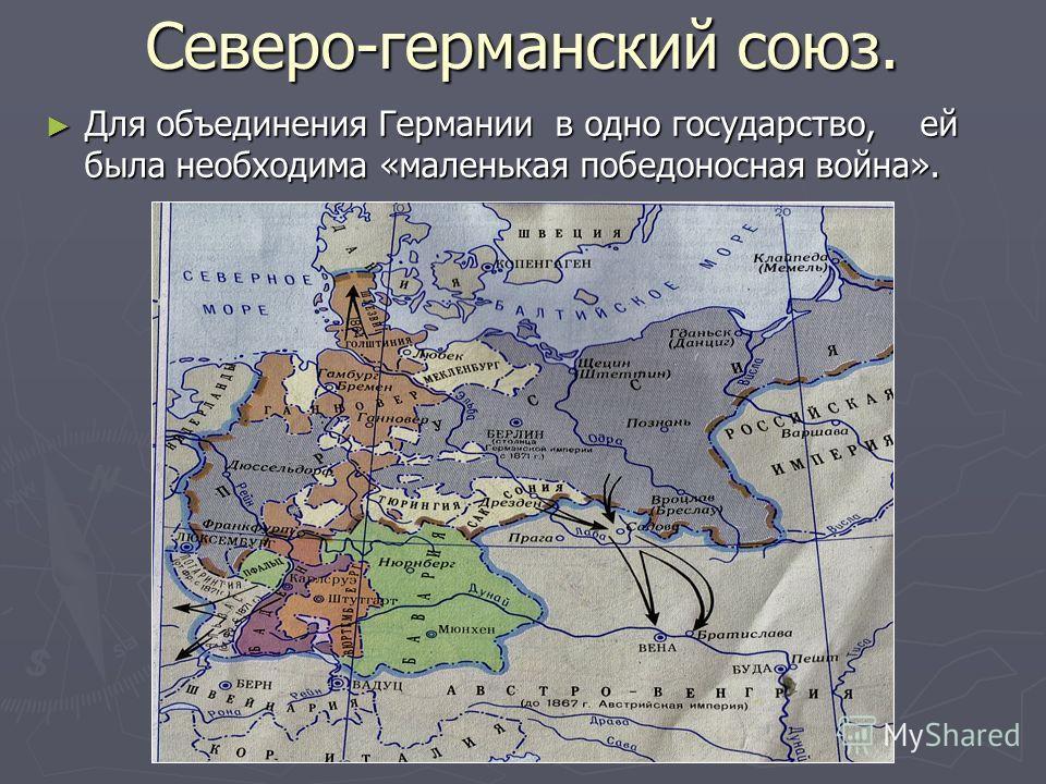 Северо-германский союз. Для объединения Германии в одно государство, ей была необходима «маленькая победоносная война». Для объединения Германии в одно государство, ей была необходима «маленькая победоносная война».
