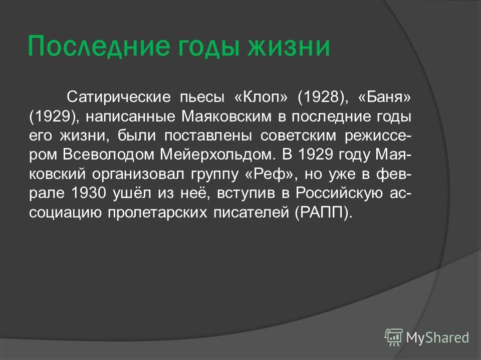 Последние годы жизни Сатирические пьесы «Клоп» (1928), «Баня» (1929), написанные Маяковским в последние годы его жизни, были поставлены советским режиссе- ром Всеволодом Мейерхольдом. В 1929 году Мая- ковский организовал группу «Реф», но уже в фев- р