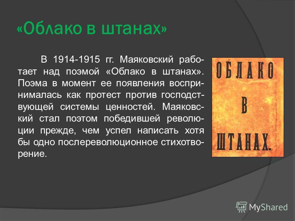 «Облако в штанах» В 1914-1915 гг. Маяковский рабо- тает над поэмой «Облако в штанах». Поэма в момент ее появления воспри- нималась как протест против господст- вующей системы ценностей. Маяковс- кий стал поэтом победившей револю- ции прежде, чем успе