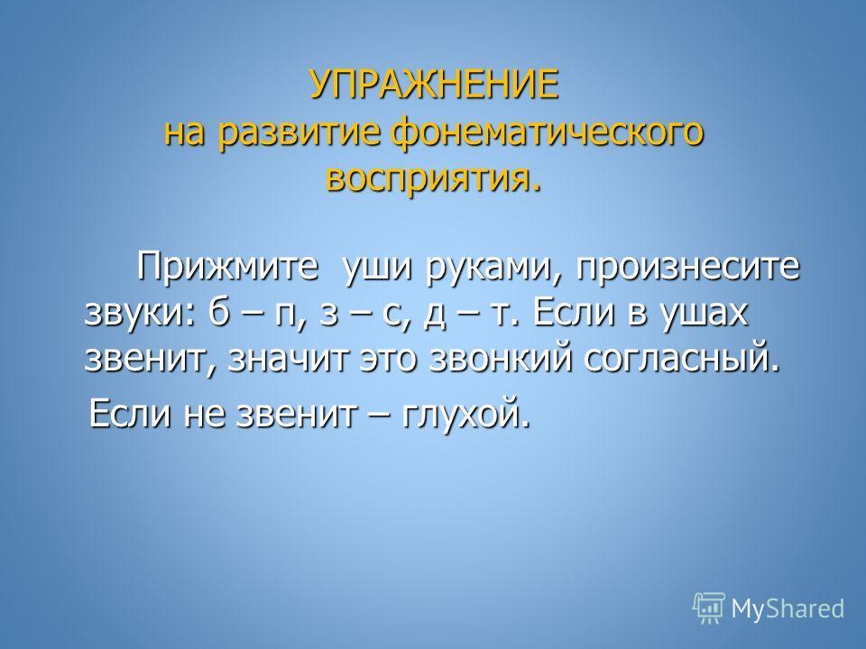 УПРАЖНЕНИЕ на развитие фонематического восприятия. Прижмите уши руками, произнесите звуки: б – п, з – с, д – т. Если в ушах звенит, значит это звонкий согласный. Прижмите уши руками, произнесите звуки: б – п, з – с, д – т. Если в ушах звенит, значит