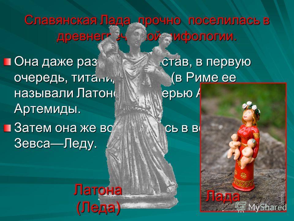 Славянская Лада прочно поселилась в древнегреческой мифологии. Она даже раздвоилась, став, в первую очередь, титанидой Лето (в Риме ее называли Латоной), матерью Аполлона и Артемиды. Затем она же воплотилась в возлюбленную ЗевсаЛеду. Латона (Леда) Ла