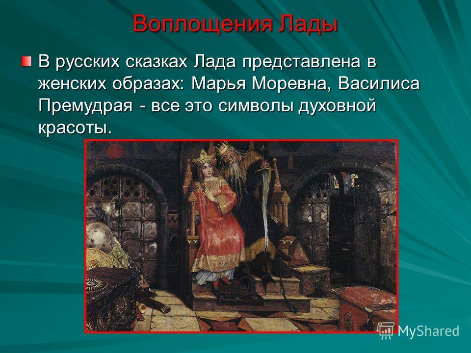 Воплощения Лады В русских сказках Лада представлена в женских образах: Марья Моревна, Василиса Премудрая - все это символы духовной красоты.