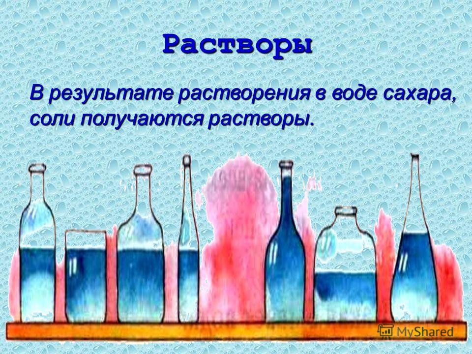 Растворы В результате растворения в воде сахара, соли получаются растворы.