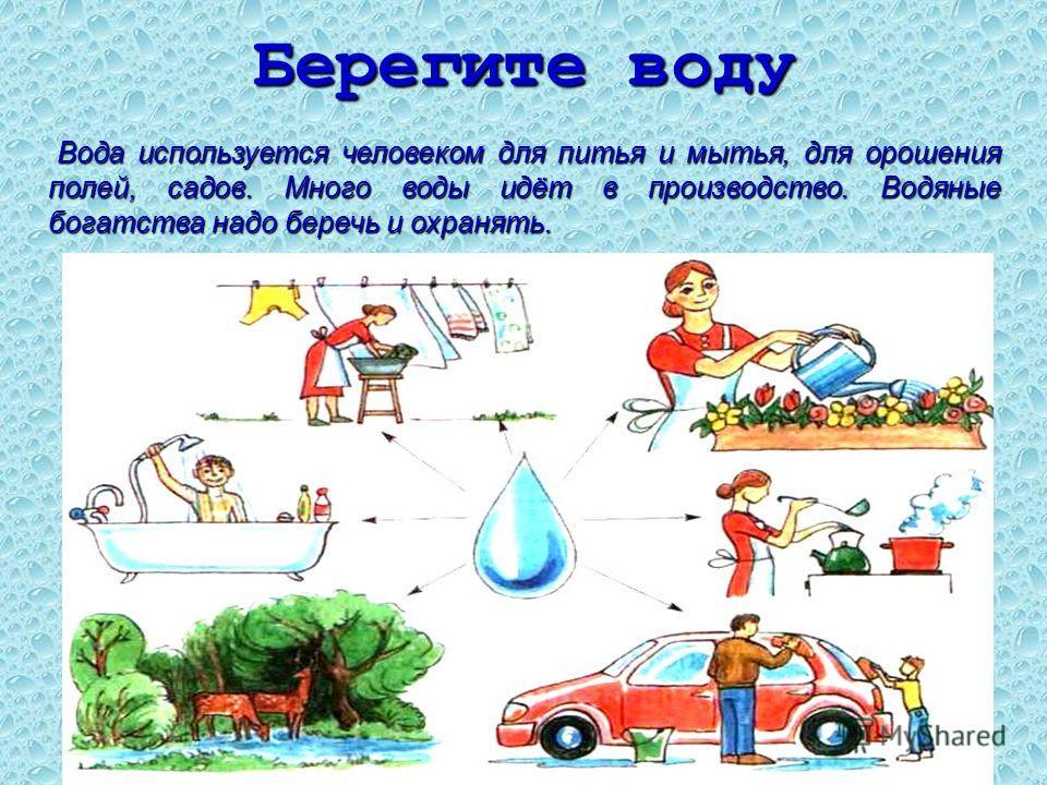 Берегите воду Вода используется человеком для питья и мытья, для орошения полей, садов. Много воды идёт в производство. Водяные богатства надо беречь и охранять. Вода используется человеком для питья и мытья, для орошения полей, садов. Много воды идё