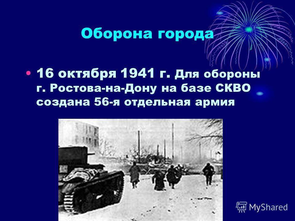 Оборона города 16 октября 1941 г. Для обороны г. Ростова-на-Дону на базе СКВО создана 56-я отдельная армия