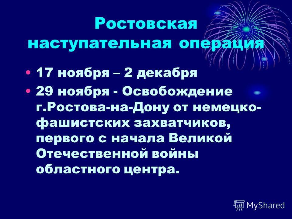 Ростовская наступательная операция 17 ноября – 2 декабря 29 ноября - Освобождение г.Ростова-на-Дону от немецко- фашистских захватчиков, первого с начала Великой Отечественной войны областного центра.