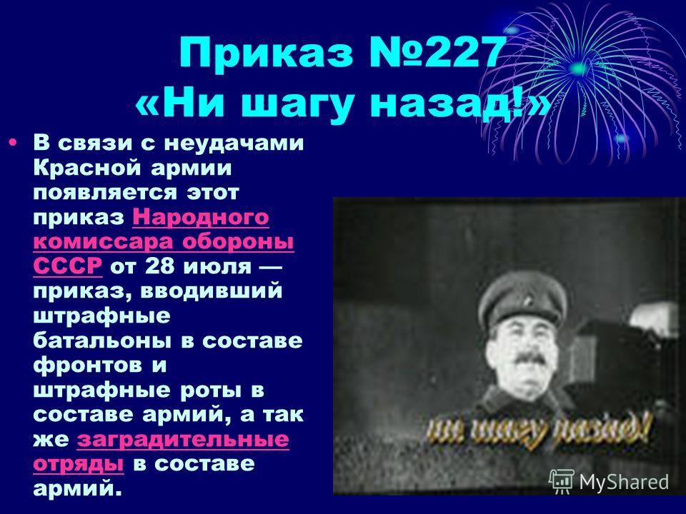 Приказ 227 «Ни шагу назад!» В связи с неудачами Красной армии появляется этот приказ Народного комиссара обороны СССР от 28 июля приказ, вводивший штрафные батальоны в составе фронтов и штрафные роты в составе армий, а так же заградительные отряды в