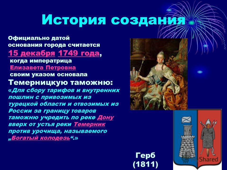 История создания Официально датой основания города считается 15 декабря 1749 года, когда императрица 15 декабря1749 года Елизавета Петровна своим указом основала Темерницкую таможню: «Для сбору тарифов и внутренних пошлин с привозимых из турецкой обл