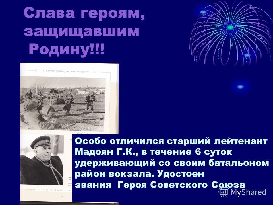 Слава героям, защищавшим Родину!!! Особо отличился старший лейтенант Мадоян Г.К., в течение 6 суток удерживающий со своим батальоном район вокзала. Удостоен звания Героя Советского Союза