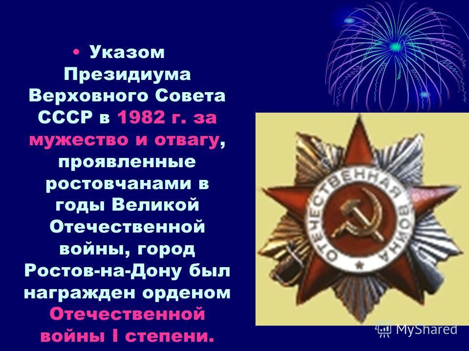 Указом Президиума Верховного Совета СССР в 1982 г. за мужество и отвагу, проявленные ростовчанами в годы Великой Отечественной войны, город Ростов-на-Дону был награжден орденом Отечественной войны I степени.