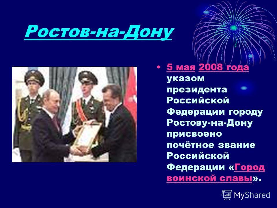 Ростов-на-Дону 5 мая 2008 года указом президента Российской Федерации городу Ростову-на-Дону присвоено почётное звание Российской Федерации «Город воинской славы».5 мая2008 годаГород воинской славы