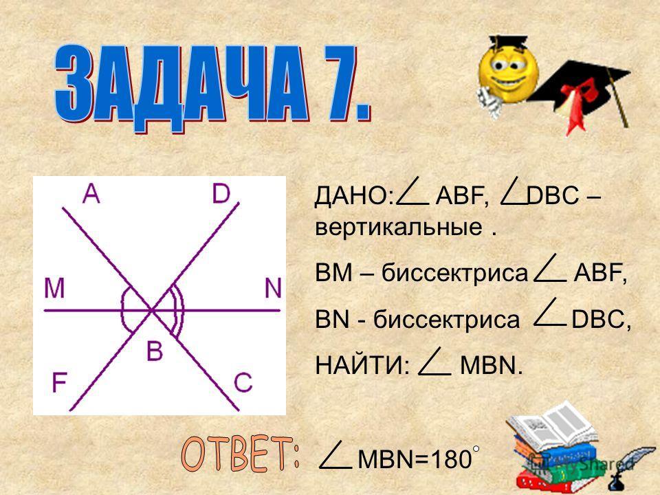 ДАНО: AВF, DBC – вертикальные. ВМ – биссектриса ABF, BN - биссектриса DBC, НАЙТИ: МBN. MBN=180