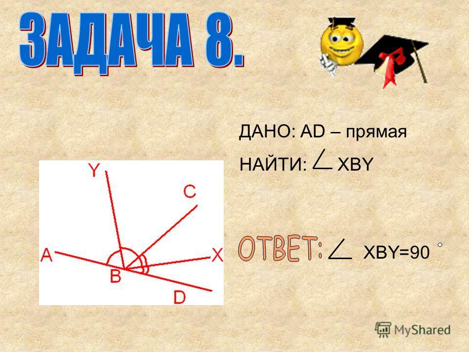 ДАНО: AD – прямая НАЙТИ: XBY XBY=90