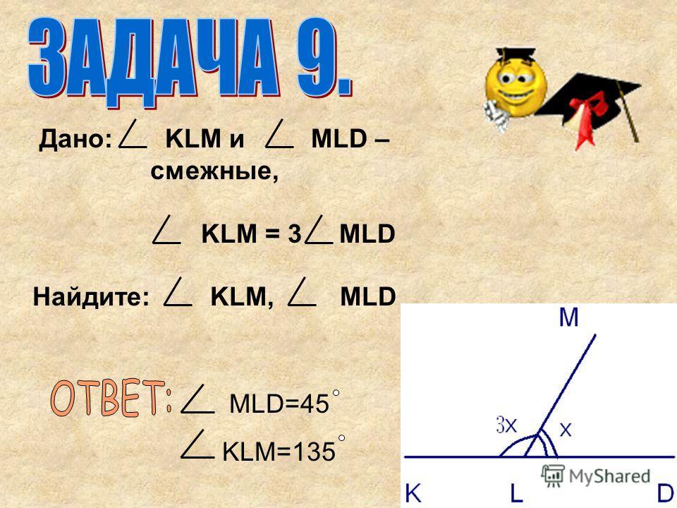 Дано: KLM и MLD – смежные, KLM = 3 MLD Найдите: KLM, MLD MLD=45 KLM=135