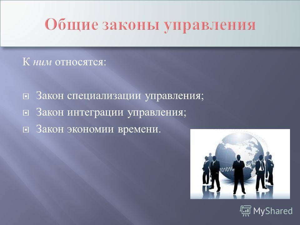 К ним относятся : Закон специализации управления ; Закон интеграции управления ; Закон экономии времени.