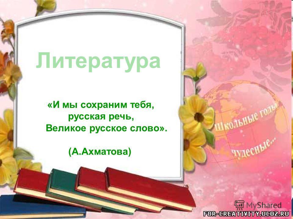 Литература «И мы сохраним тебя, русская речь, Великое русское слово». (А.Ахматова)