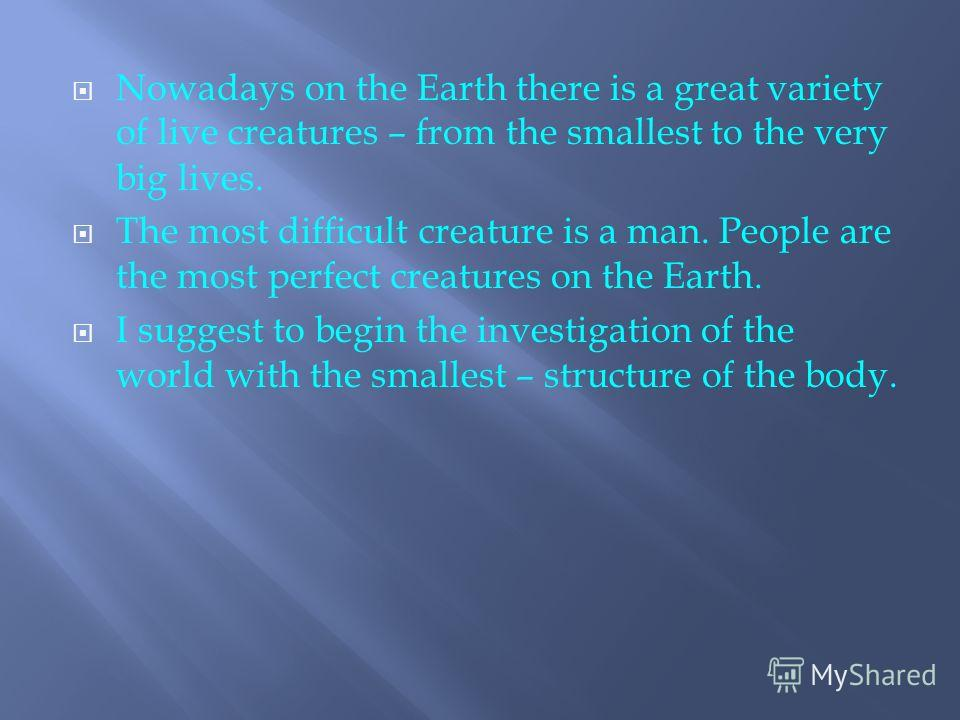 Nowadays on the Earth there is a great variety of live creatures – from the smallest to the very big lives. The most difficult creature is a man. People are the most perfect creatures on the Earth. I suggest to begin the investigation of the world wi