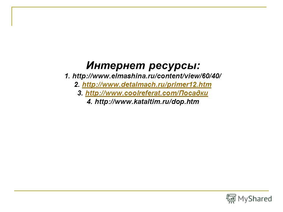 Интернет ресурсы: 1. http://www.elmashina.ru/content/view/60/40/ 2. http://www.detalmach.ru/primer12.htm 3. http://www.coolreferat.com/Посадки 4. http://www.kataltim.ru/dop.htmhttp://www.detalmach.ru/primer12.htmhttp://www.coolreferat.com/Посадки