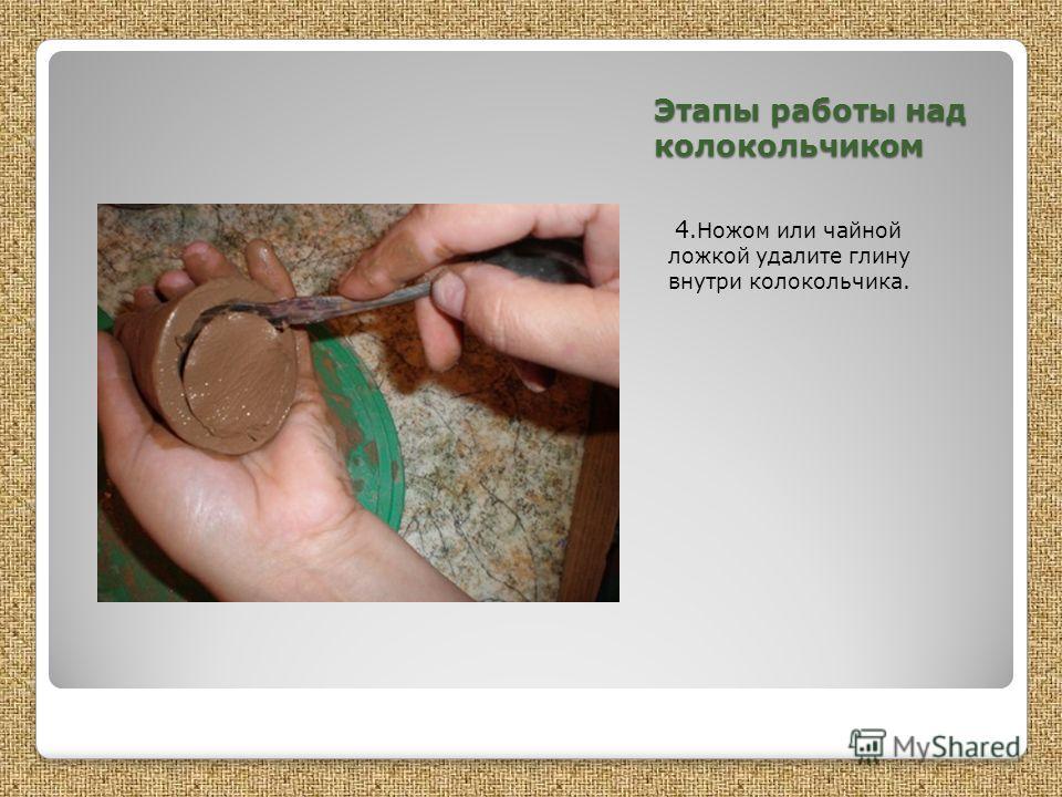 Этапы работы над колокольчиком 4.Ножом или чайной ложкой удалите глину внутри колокольчика.