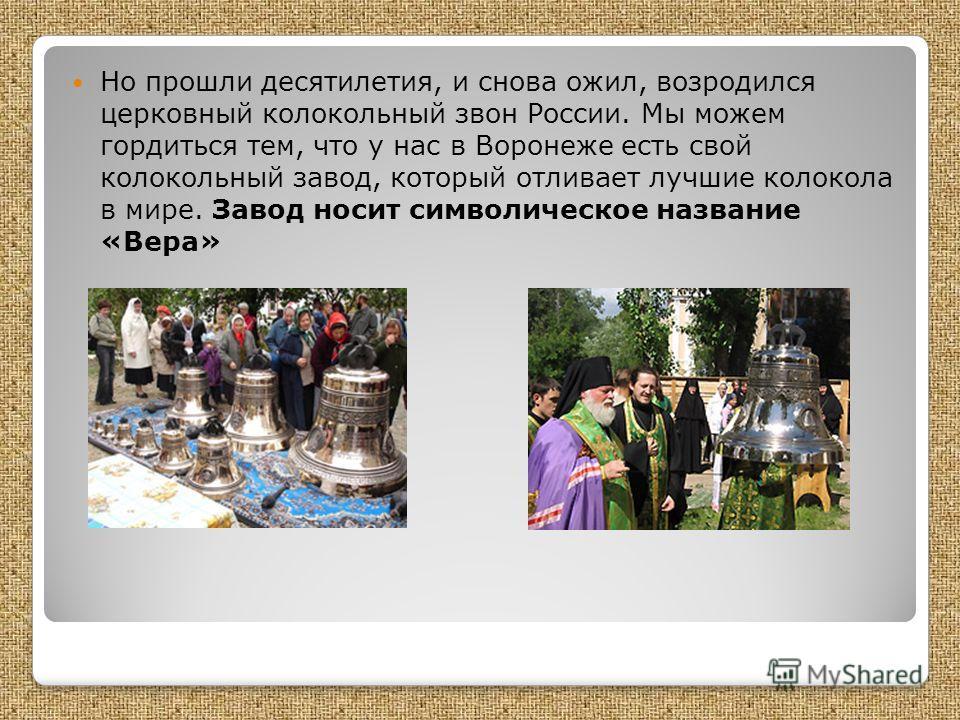 Но прошли десятилетия, и снова ожил, возродился церковный колокольный звон России. Мы можем гордиться тем, что у нас в Воронеже есть свой колокольный завод, который отливает лучшие колокола в мире. Завод носит символическое название «Вера»