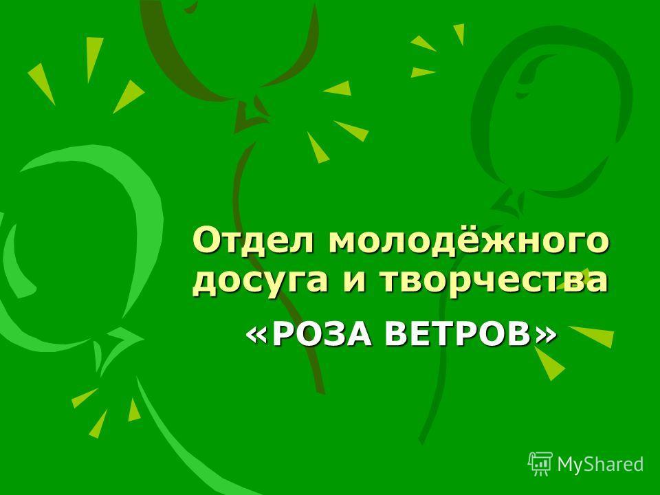 Отдел молодёжного досуга и творчества «РОЗА ВЕТРОВ»