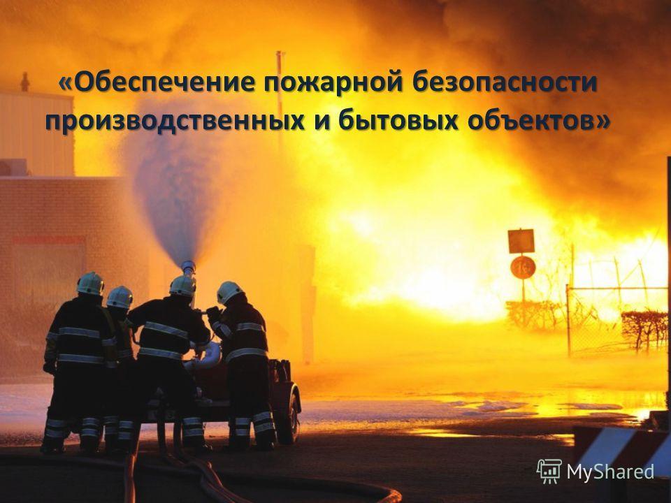 « Обеспечение пожарной безопасности производственных и бытовых объектов»