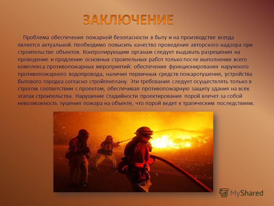 Проблема обеспечения пожарной безопасности в быту и на производстве всегда является актуальной. Необходимо повысить качество проведения авторского надзора при строительстве объектов. Контролирующим органам следует выдавать разрешения на проведение и