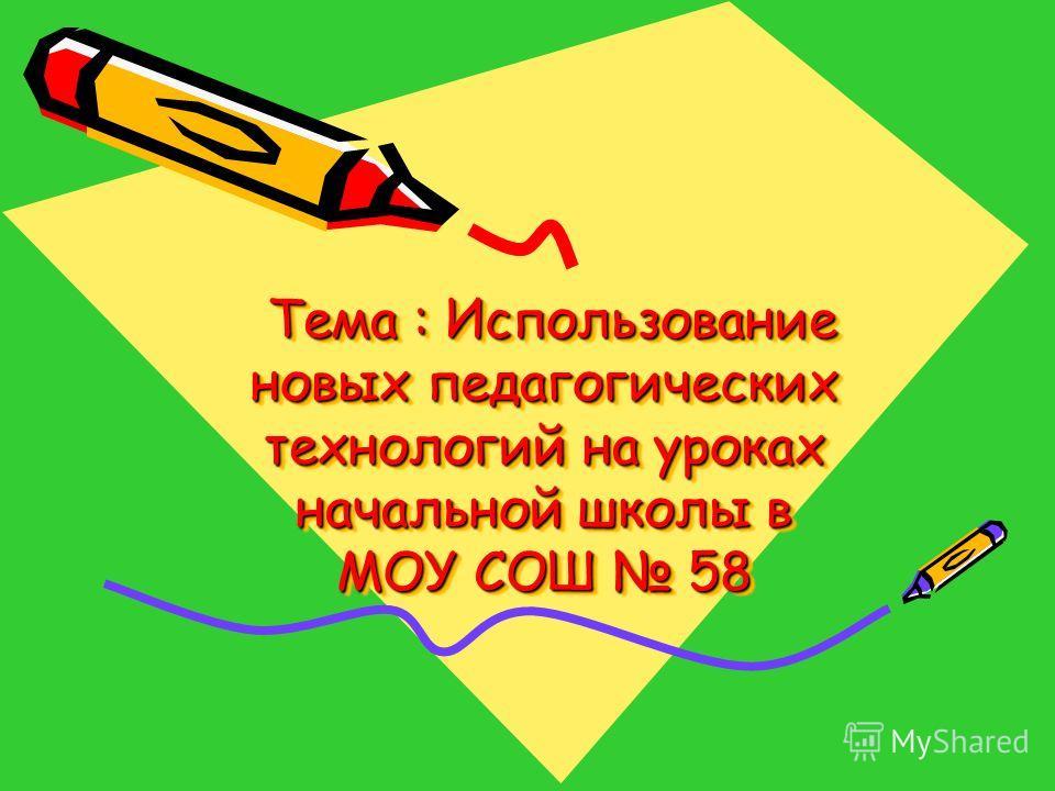 Тема : Использование новых педагогических технологий на уроках начальной школы в МОУ СОШ 58 Тема : Использование новых педагогических технологий на уроках начальной школы в МОУ СОШ 58