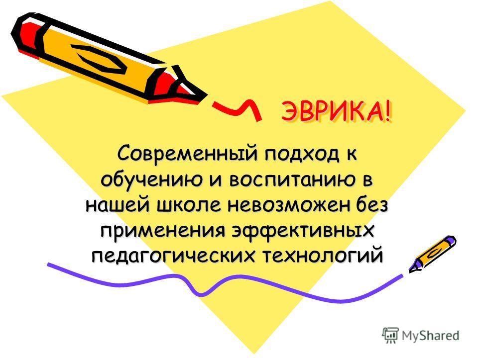 ЭВРИКА!ЭВРИКА! Современный подход к обучению и воспитанию в нашей школе невозможен без применения эффективных педагогических технологий