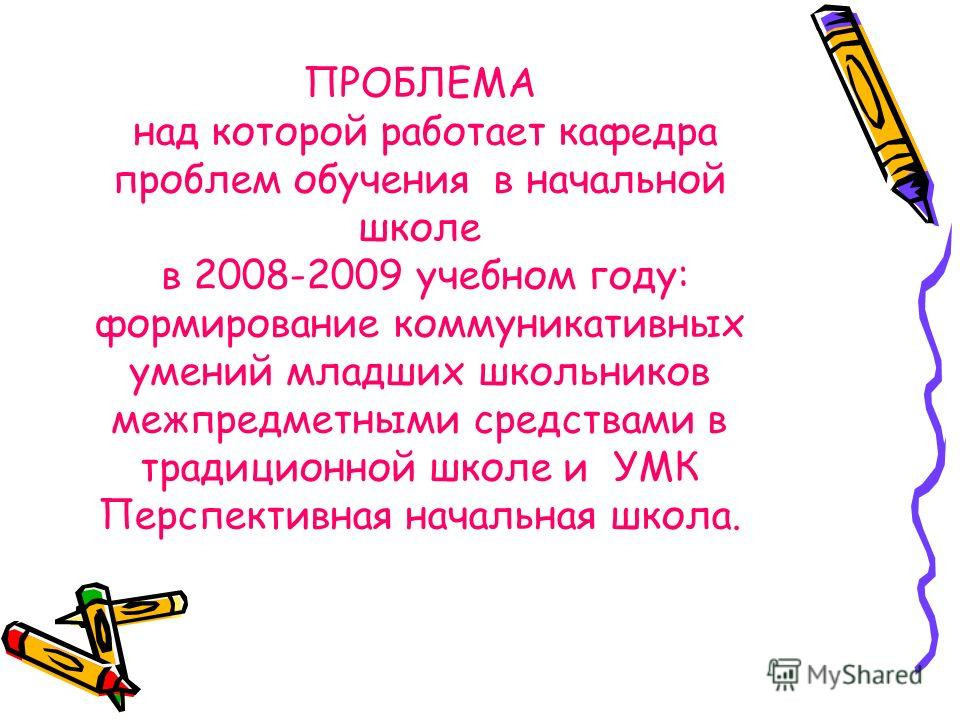 ПРОБЛЕМА над которой работает кафедра проблем обучения в начальной школе в 2008-2009 учебном году: формирование коммуникативных умений младших школьников межпредметными средствами в традиционной школе и УМК Перспективная начальная школа.