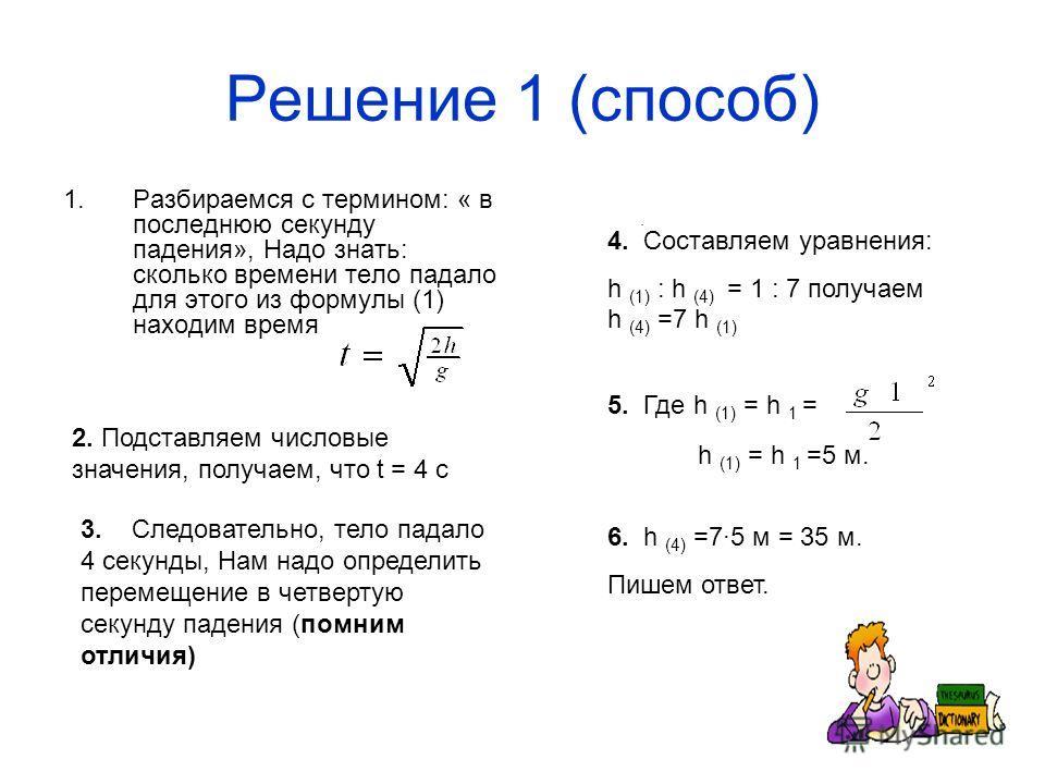 Решение 1 (способ) 1.Разбираемся с термином: « в последнюю секунду падения», Надо знать: сколько времени тело падало для этого из формулы (1) находим время. 2. Подставляем числовые значения, получаем, что t = 4 с 3. Следовательно, тело падало 4 секун