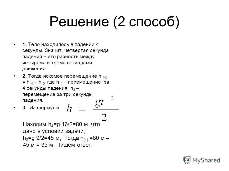 Решение (2 способ) 1. Тело находилось в падении 4 секунды. Значит, четвертая секунда падения – это разность между четырьмя и тремя секундами движения. 2. Тогда искомое перемещение h (4) = h 4 – h 3 где h 4 – перемещение за 4 секунды падения; h 3 – пе