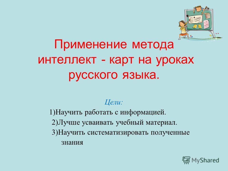 Применение метода интеллект - карт на уроках русского языка. Цели: 1)Научить работать с информацией. 2)Лучше усваивать учебный материал. 3)Научить систематизировать полученные знания