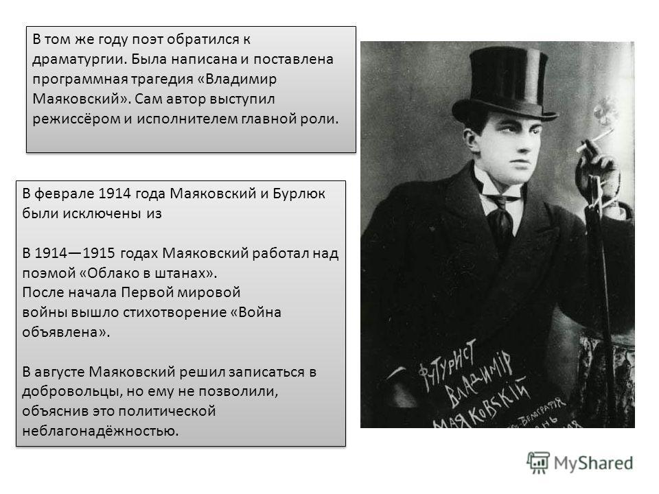 В том же году поэт обратился к драматургии. Была написана и поставлена программная трагедия «Владимир Маяковский». Сам автор выступил режиссёром и исполнителем главной роли. В феврале 1914 года Маяковский и Бурлюк были исключены из В 19141915 годах М