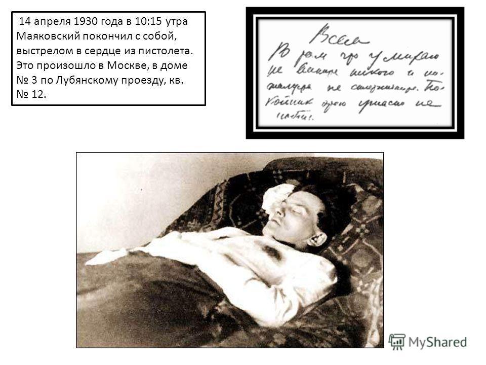 14 апреля 1930 года в 10:15 утра Маяковский покончил с собой, выстрелом в сердце из пистолета. Это произошло в Москве, в доме 3 по Лубянскому проезду, кв. 12.