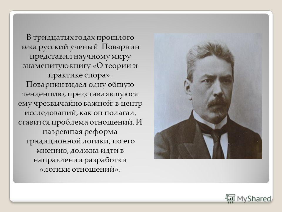 В тридцатых годах прошлого века русский ученый Поварнин представил научному миру знаменитую книгу «О теории и практике спора». Поварнин видел одну общую тенденцию, представлявшуюся ему чрезвычайно важной: в центр исследований, как он полагал, ставитс
