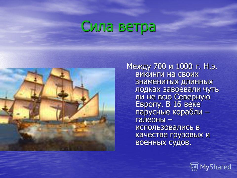 Сила ветра Между 700 и 1000 г. Н.э. викинги на своих знаменитых длинных лодках завоевали чуть ли не всю Северную Европу. В 16 веке парусные корабли – галеоны – использовались в качестве грузовых и военных судов.