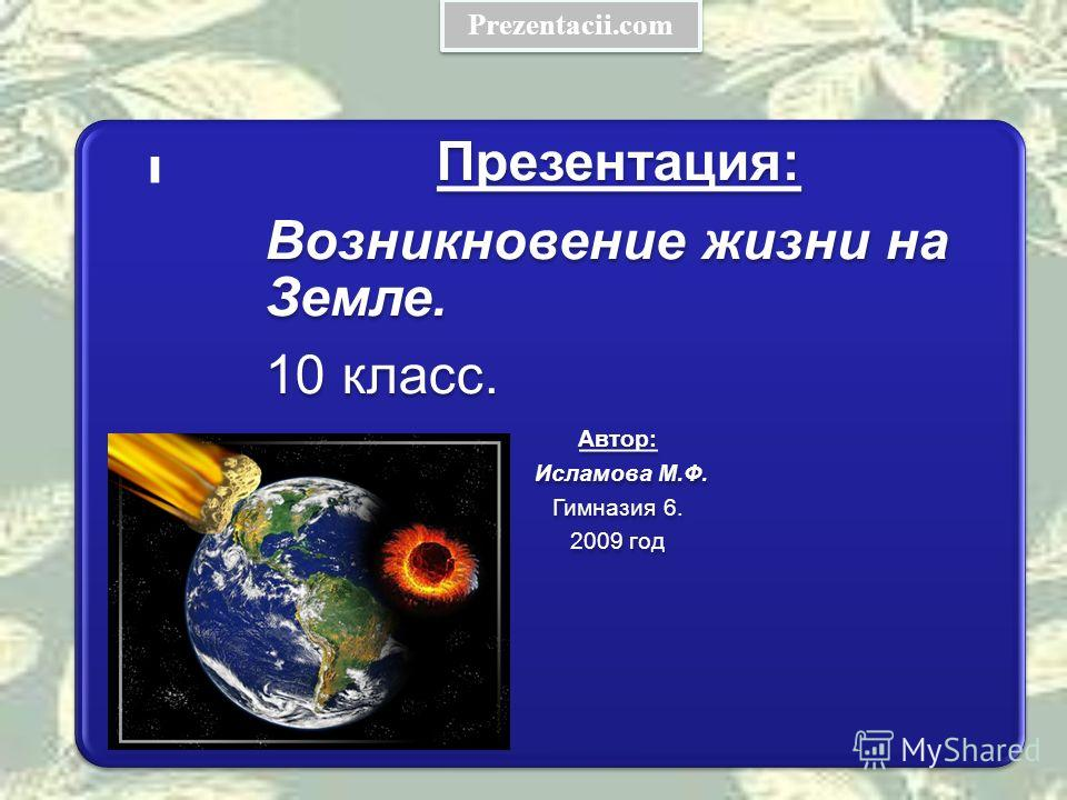 - Презентация: Возникновение жизни на Земле. 10 класс. Автор: Исламова М.Ф. Гимназия 6. 2009 год Prezentacii.com