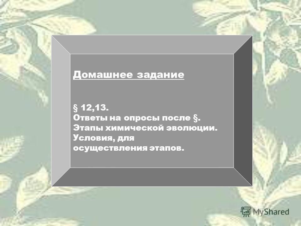 Домашнее задание § 12,13. Ответы на опросы после §. Этапы химической эволюции. Условия, для осуществления этапов.