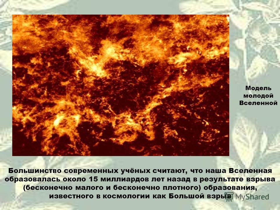Большинство современных учёных считают, что наша Вселенная образовалась около 15 миллиардов лет назад в результате взрыва (бесконечно малого и бесконечно плотного) образования, известного в космологии как Большой взрыв Модель молодой Вселенной