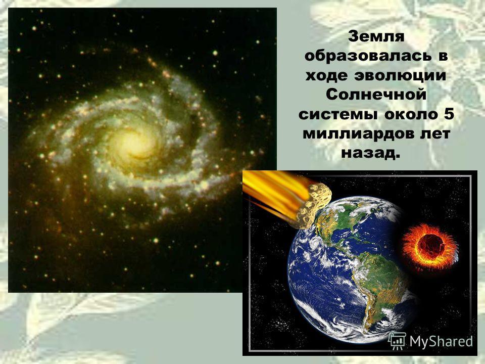 Земля образовалась в ходе эволюции Солнечной системы около 5 миллиардов лет назад.