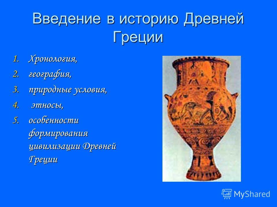 Введение в историю Древней Греции 1.Хронология, 2.география, 3.природные условия, 4. этносы, 5.особенности формирования цивилизации Древней Греции