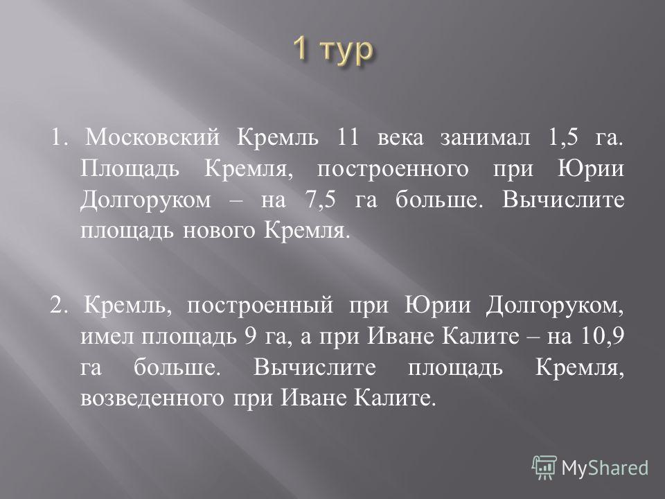 1. Московский Кремль 11 века занимал 1,5 га. Площадь Кремля, построенного при Юрии Долгоруком – на 7,5 га больше. Вычислите площадь нового Кремля. 2. Кремль, построенный при Юрии Долгоруком, имел площадь 9 га, а при Иване Калите – на 10,9 га больше.