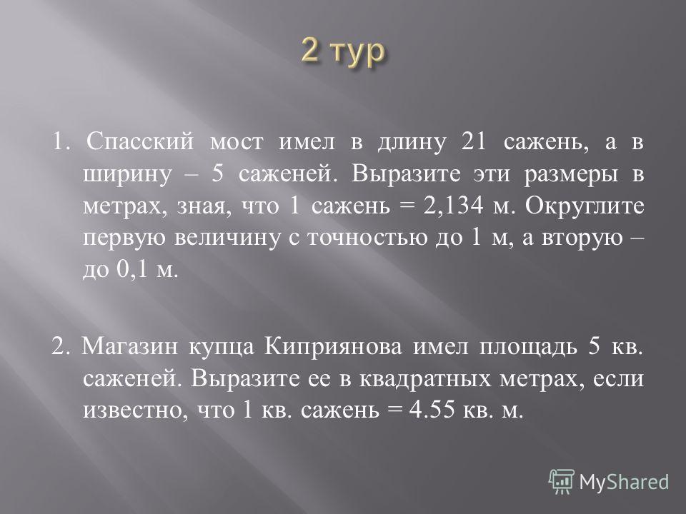 1. Спасский мост имел в длину 21 сажень, а в ширину – 5 саженей. Выразите эти размеры в метрах, зная, что 1 сажень = 2,134 м. Округлите первую величину с точностью до 1 м, а вторую – до 0,1 м. 2. Магазин купца Киприянова имел площадь 5 кв. саженей. В
