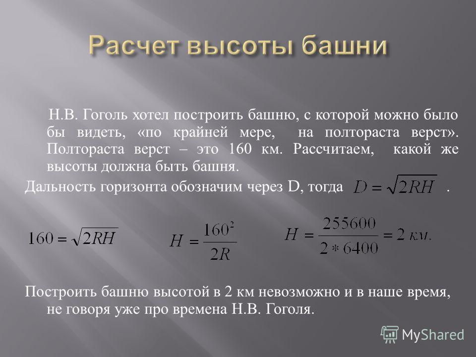 Н. В. Гоголь хотел построить башню, с которой можно было бы видеть, « по крайней мере, на полтораста верст ». Полтораста верст – это 160 км. Рассчитаем, какой же высоты должна быть башня. Дальность горизонта обозначим через D, тогда. Построить башню