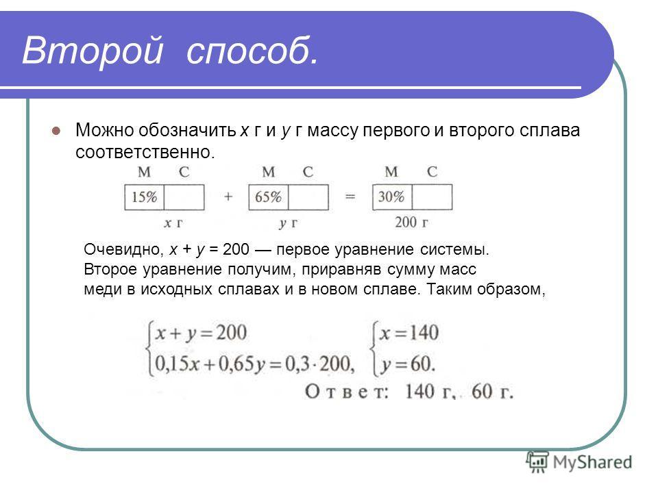 Второй способ. Можно обозначить х г и у г массу первого и второго сплава соответственно. Очевидно, х + у = 200 первое уравнение системы. Второе уравнение получим, приравняв сумму масс меди в исходных сплавах и в новом сплаве. Таким образом,