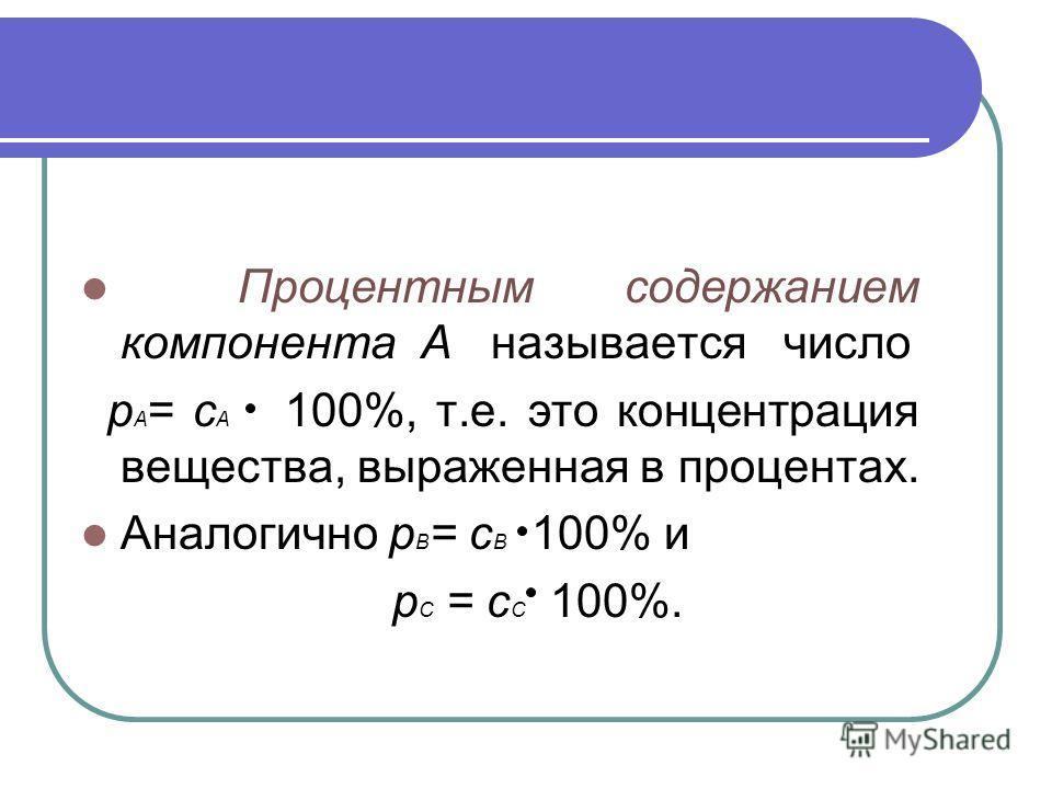 Процентным содержанием компонента А называется число р А = с А 100%, т.е. это концентрация вещества, выраженная в процентах. Аналогично р В = с В 100% и р С = с С 100%.